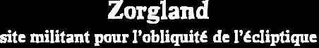 Zorgland<br /><br /><br /><br /><br /><br /><br /><br /> site militant pour l'obliquité de l'écliptique